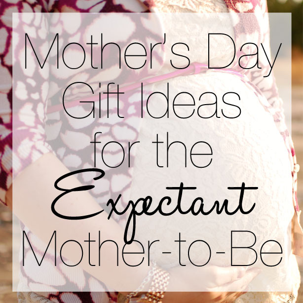 Gift Ideas For Expecting Mother  Mother s Day Gift Ideas for the Expectant Mother to Be