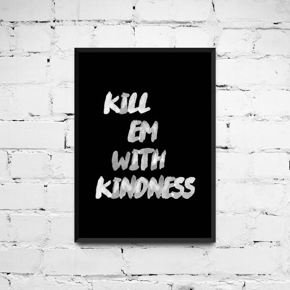Killing With Kindness Quotes  Kill em with kindness Quote Poster Printable Quote by ANXUK