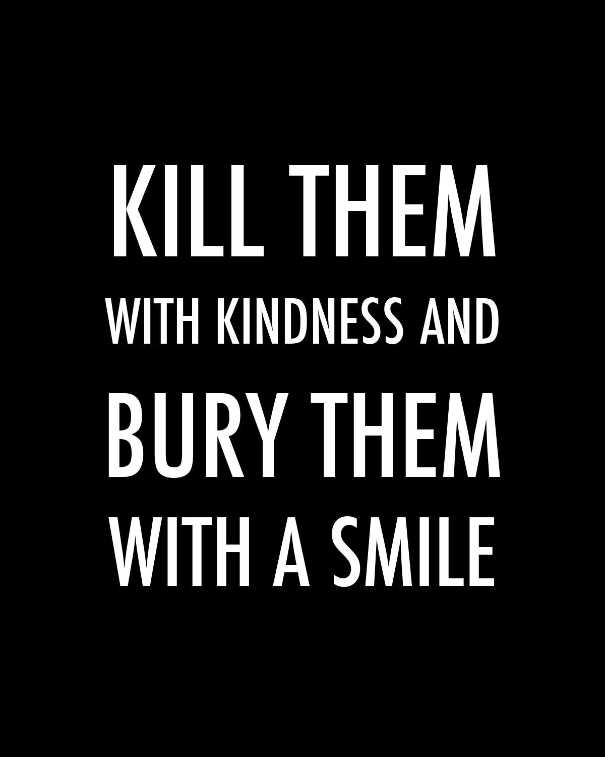 """Killing With Kindness Quotes  """"Kill them with kindness and bury them with a smile """""""