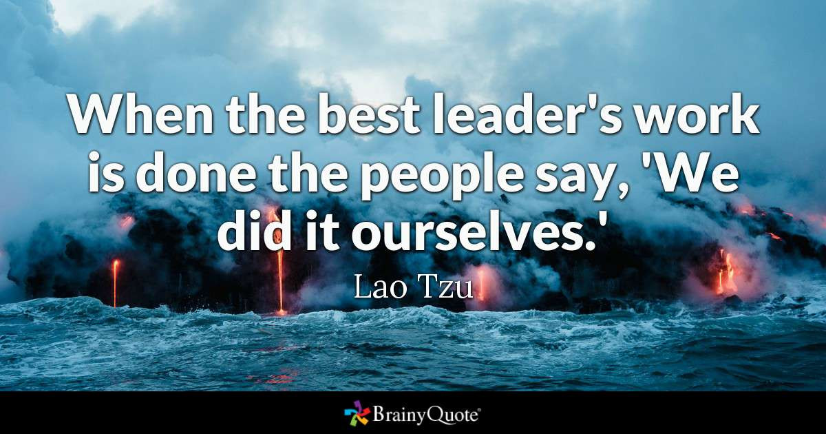 Lao Tzu Quotes Leadership  Lao Tzu When the best leader s work is done the people