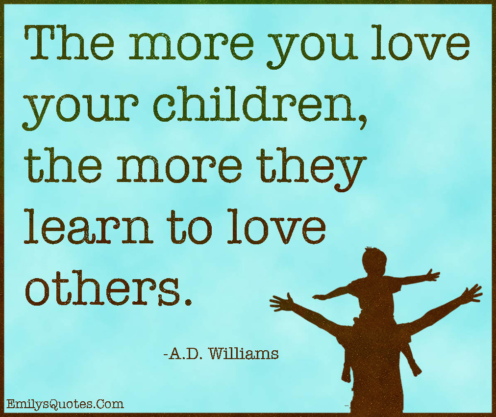 Loving A Child That Is Not Yours Quotes  The more you love your children the more they learn to