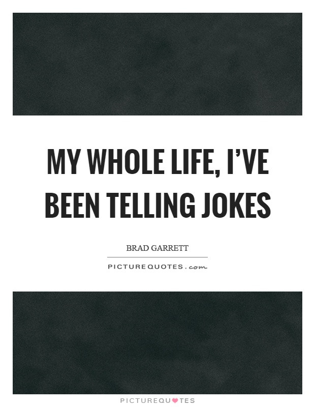 Whole Life Quote  My whole life I ve been telling jokes